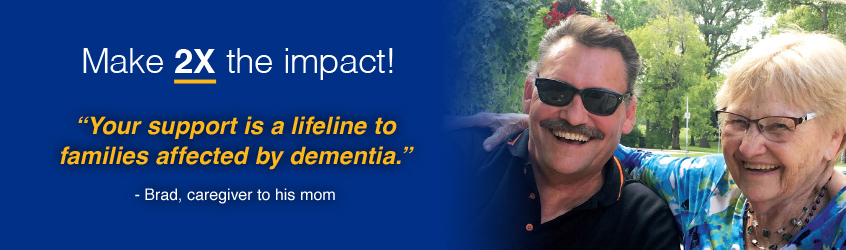 Make two times the impact. Your support is a lifeline to families affected by dimentia. Brad, caregiver to his mom.